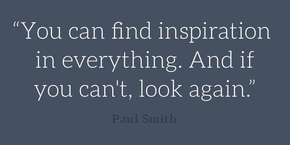Paul-Smith_you-can-find-inspiration-in-everything-if-you-cant-look-again